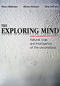 The exploring mind. Natural logic and intelligence of the unconscious di [Mauro Maldonato, Alfonso Montuori, Silvia Dell'orco]