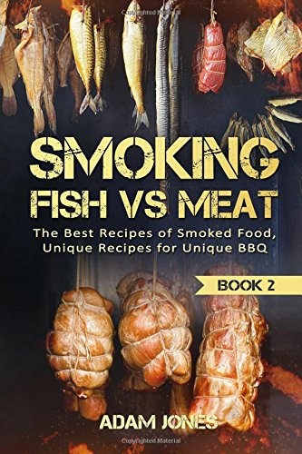 Smoking Fish vs Meat: The Best Recipes Of Smoked Food, Unique Recipes for Unique BBQ (Book 2)