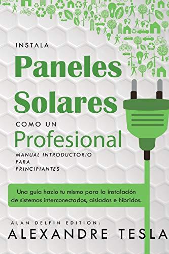 Instala paneles solares como un profesional Manual Introductorio para principiantes: Una guía...