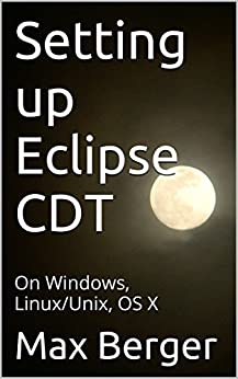 Setting up Eclipse CDT: On Windows, Linux/Unix, OS X (English Edition) di [Berger, Max]
