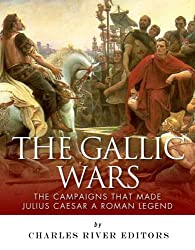 The Gallic Wars: The Campaigns That Made Julius Caesar a Roman Legend