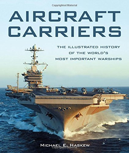 Aircraft Carriers: The Illustrated History of the World's Most Important Warships by Michael E. Haskew (2016-02-15)
