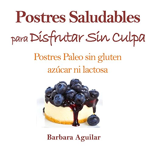 Descargar Libro Postres Saludables para Disfrutar sin Culpa: Postres Paleo sin Gluten, Azucar ni Lactosa de Barbara Aguilar