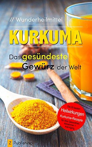 Wunderheilmittel KURKUMA - das gesündeste Gewürz der Welt: mit den 20 besten Heilwirkungen für Gesundheit, Schönheit, Abnehmen und Anti-Aging plus heilsamen Kurkuma-Rezepten -