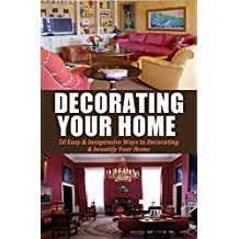 Decorating Your Home: 50 Easy & Inexpensive Ways to Decorating & beautify Your Home (Decorating, Home Decoration, beautiful home, Declutter your life, ... Home Decor Book 1) (English Edition)