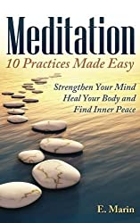 Meditation: 10 Practices Made Easy: Strengthen Your Mind, Heal Your Body and Find Inner Peace by E. Marin (2013-11-03)