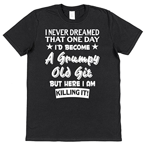 I Never Dreamed I'd Become A Grumpy Old Git But Here I Am Killing It! Funny Men's Cotton T-Shirt