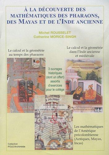A la découverte des mathématiques des pharaons, des mayas et de l'Inde ancienne : Pack en 3 volumes par Michel Rousselet, Catherine Morice-Singh