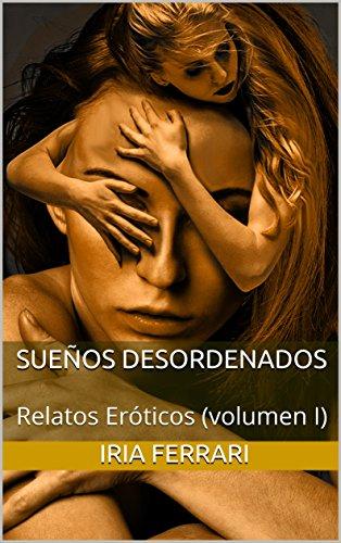 Sueños desordenados: Relatos Eróticos (volumen I) por Iria Ferrari