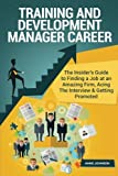 Training and Development Manager Career: The Insider's Guide to Finding a Job at an Amazing Firm, Acing the Interview & Getting Promoted