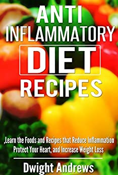 Anti Inflammatory Diet Recipes: Learn the Foods and Recipes that Reduce Inflammation Protect Your Heart, and Increase Weight Loss (The Anti Inflammatory ... that Control Inflammation) (English Edition) von [Andrews, Dwight]