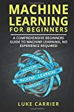 Machine Learning For Beginners: A Comprehensive Beginners Guide To Machine Learning, No Experience Required