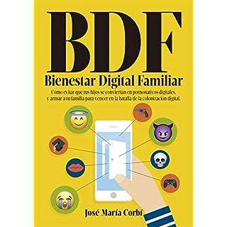 BDF Bienestar Digital Familiar: Cómo evitar que tus hijos se conviertan en Pornonativos Digitales y armar a tu familia para vencer en la batalla de la Colonización Digital.  (Spanish Edition)