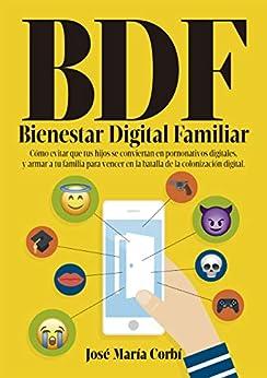 BDF Bienestar Digital Familiar: Cómo evitar que tus hijos se conviertan en Pornonativos Digitales y armar a tu familia para vencer en la batalla de la Colonización Digital. de [Corbí, Jose María]