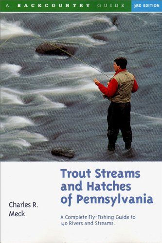 Trout Streams and Hatches of Pennsylvania: A Complete Fly-Fishing Guide to 140 Streams: A Complete Fly-fishing Guide to 140 Rivers and Streams -