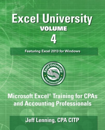 Excel University - Volume 4 - Featuring Excel 2013 for Windows: Microsoft Excel Training for CPAs and Accounting Professionals (Excel University - Featuring Excel 2013 for Windows) by Jeff Lenning CPA (2016-12-02)
