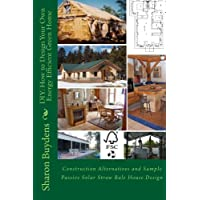 DIY: How to Design Your Own Energy Efficient Green Home: Construction Alternatives and Sample Passive Solar Straw Bale…