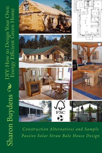DIY: How to Design Your Own Energy Efficient Green Home: Construction Alternatives and Sample Passive Solar Straw Bale House