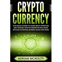 Cryptocurrency: The Crash Course To Learn About Investing And Trading Cryptocurrencies Including Bitcoin, Ethereum, Monero, Zcash And More (Cryptocurrency ... Cryptocurrency Mining) (English Edition)