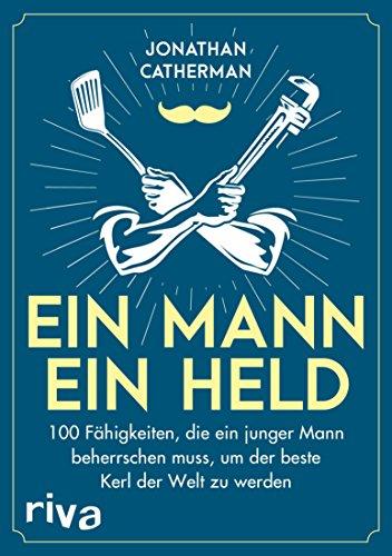 Ein Mann, ein Held: 100 Fähigkeiten, die ein junger Mann beherrschen muss, um der beste Kerl der Welt zu werden -
