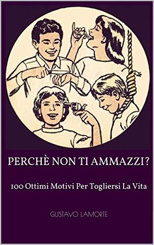 Perchè Non Ti Ammazzi?: 100 Ottimi Motivi Per Togliersi La Vita (Italian Edition)