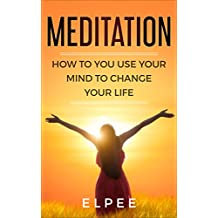 MEDITATION: How to Use Your Mind to Change Your Life: Essential Wisdom for Pain Management, Anxiety, Depression and Fear (English Edition)