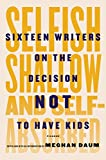 Image de Selfish, Shallow, and Self-Absorbed: Sixteen Writers on the Decision Not to Have Kids