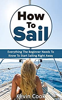 How To Sail: Everything The Beginner Needs To Know To Start Sailing Right Away (English Edition) di [Cook, Kevin]