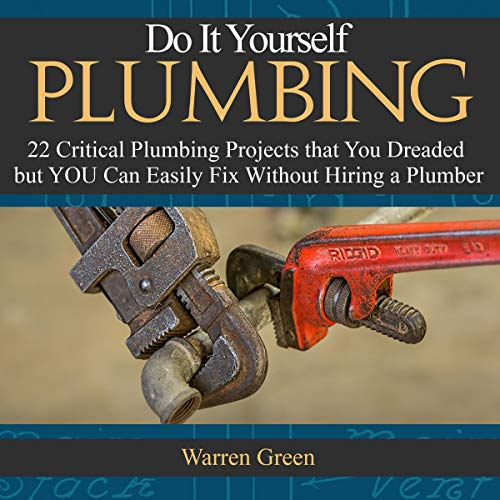 Do It Yourself Plumbing: 22 Critical Plumbing Projects That You Dreaded but You Can Easily Fix Without Hiring a Plumber - Curtis Home-audio