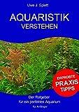 Aquaristik verstehen: Der Ratgeber für ein perfektes Aquarium - für Anfänger