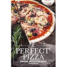 The Perfect Pizza: Homemade Sweet & Savory Recipes - No Cheese. No Store Bought Tomato Sauce! (English Edition)