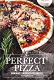 The Perfect Pizza: Homemade Sweet & Savory Recipes - No Cheese. No Store Bought Tomato Sauce!
