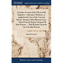 A Further Account of the Effects of MR Hauksbee's Alternative Medicine, as Applied in the Cure of the Venereal Disease. Being Ten Miscellaneous Cases ... with Remarks Upon the Cases by John Watson.