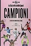 Campioni. Gli atleti che hanno fatto la storia nelle pagine de 'La Gazzetta dello Sport (1896-2016). Ediz. illustrata