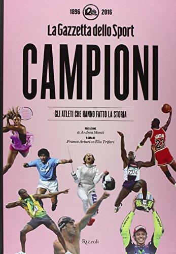 Campioni. Gli atleti che hanno fatto la storia nelle pagine de La Gazzetta dello Sport (1896-2016). Ediz. illustrata