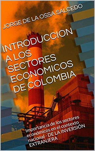 INTRODUCCION A LOS SECTORES ECONOMICOS DE COLOMBIA: Importancia de los sectores económicos en el contexto nacional - DE LA INVERSIÓN EXTRANJERA por JORGE DE LA OSSA SALCEDO