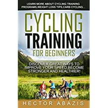 Cycling Training For Beginners: Discover Great Ways To Improve Your Speed,Become Stronger and Healthier! (English Edition)