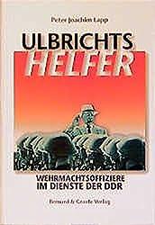 Ulbrichts Helfer: Wehrmachtsoffiziere im Dienste der DDR