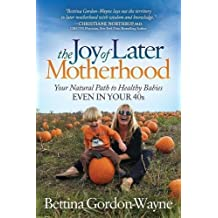 The Joy of Later Motherhood: Your Natural Path to Healthy Babies Even in Your 40's