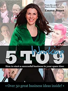 Working 5 to 9: How to start a successful business in your spare time (Entrepreneurship) by [Emma Jones]