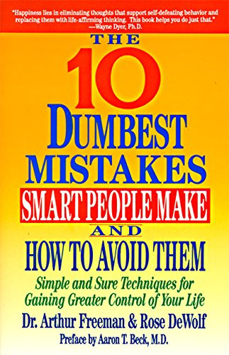 10 Dumbest Mistakes Smart People Make and How to Avoid Them: Simple and Sure Techniques for Gaining Greater Control of Your Life por Arthur Freeman