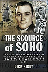 The Scourge of Soho: The Controversial Career of SAS Hero Detective Sergeant Harry Challenor MM
