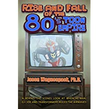 Rise and Fall of the 80s Toon Empire: A Behind the Scenes Look at When He-Man, G.I. Joe and Transformers Ruled The Airwaves (Rise and Fall of the Syndicated Toon Empire Book 1) (English Edition)