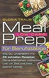 Meal Prep Low Carb: Wie Du mit unserem Wochenplan kinderleicht aus 66 Rezepten Deine Mahlzeiten vorkochen und viel Zeit und Geld sparen kannst