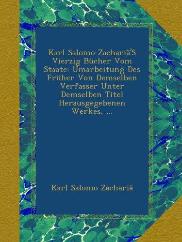Karl Salomo Zachariä'S Vierzig Bücher Vom Staate: Umarbeitung Des Früher Von Demselben Verfasser Unter Demselben Titel Herausgegebenen Werkes.