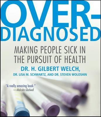 [(Overdiagnosed: Making People Sick in Pursuit of Health)] [Author: Dr H Gilbert Welch] published on (September, 2012)