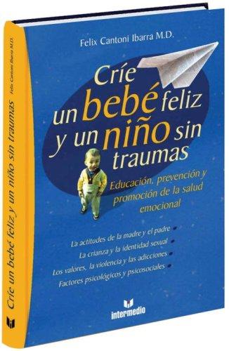 Descargar Libro Crie Un Bebe Feliz y Un Nino Sin Traumas: Educacion, Prevencion y Promocion de La Salud Emocional de Felix Cantoni Ibarra