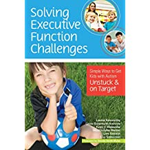 Solving Executive Function Challenges: Simple Ways to Get Kids With Autism Unstuck and on Target