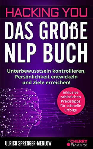 Hacking You - Das große NLP Buch: Unterbewusstsein kontrollieren, Persönlichkeit entwickeln und Ziele erreichen! + inklusive zahlreichen Praxistipps für ... und Persönlichkeitsentwicklung 3)
