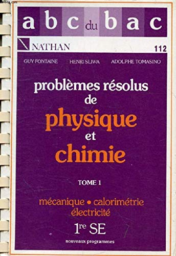 Problèmes résolus de physique et de chimie. Tome 1/1re SE/Mécanique - Calorimétrie - Electricité/ par Guy Fontaine, Henri Slima, Adolphe Tomasino